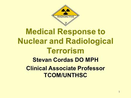 1 Medical Response to Nuclear and Radiological Terrorism Stevan Cordas DO MPH Clinical Associate Professor TCOM/UNTHSC.