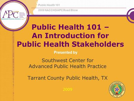 Public Health 101 – An Introduction for Public Health Stakeholders Southwest Center for Advanced Public Health Practice Tarrant County Public Health, TX.