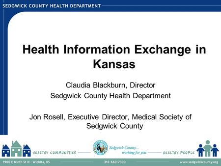 Health Information Exchange in Kansas Claudia Blackburn, Director Sedgwick County Health Department Jon Rosell, Executive Director, Medical Society of.