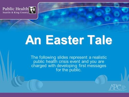 An Easter Tale The following slides represent a realistic public health crisis event and you are charged with developing first messages for the public.