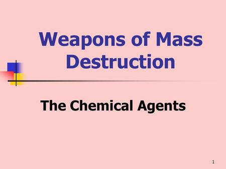 1 Weapons of Mass Destruction The Chemical Agents.