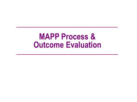 MAPP Process & Outcome Evaluation. Good Evaluation… Is not an afterthought or something that is done only if there is extra money. Measures progress and.