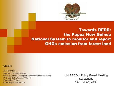 Towards REDD: the Papua New Guinea National System to monitor and report GHGs emission from forest land UN-REDD II Policy Board Meeting Switzerland 14-15.
