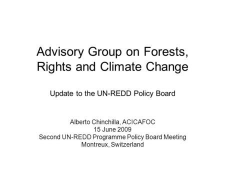 Advisory Group on Forests, Rights and Climate Change Update to the UN-REDD Policy Board Alberto Chinchilla, ACICAFOC 15 June 2009 Second UN-REDD Programme.