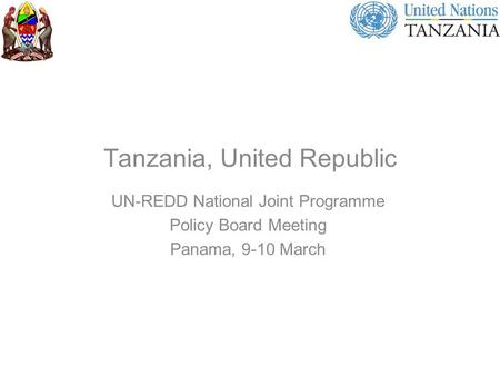 Tanzania, United Republic UN-REDD National Joint Programme Policy Board Meeting Panama, 9-10 March.