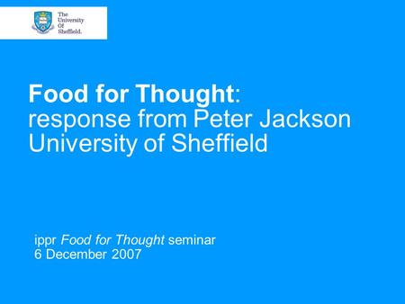 Food for Thought: response from Peter Jackson University of Sheffield ippr Food for Thought seminar 6 December 2007.