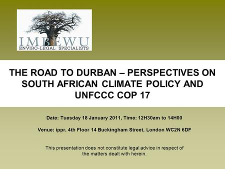 THE ROAD TO DURBAN – PERSPECTIVES ON SOUTH AFRICAN CLIMATE POLICY AND UNFCCC COP 17 Date: Tuesday 18 January 2011, Time: 12H30am to 14H00 Venue: ippr,
