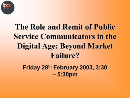 The Role and Remit of Public Service Communicators in the Digital Age: Beyond Market Failure? Friday 28 th February 2003, 3:30 – 5:30pm.