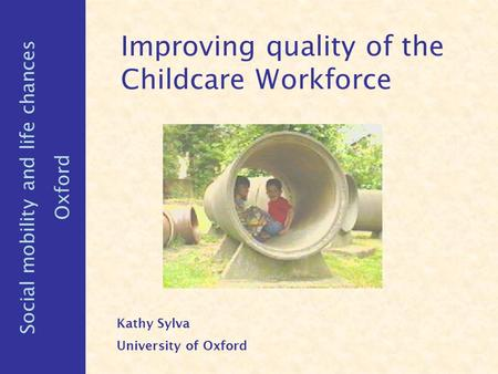 Improving quality of the Childcare Workforce Kathy Sylva University of Oxford Social mobility and life chances Oxford.