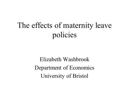 The effects of maternity leave policies Elizabeth Washbrook Department of Economics University of Bristol.