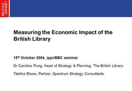 Measuring the Economic Impact of the British Library 15 th October 2004, ippr/BBC seminar Dr Caroline Pung, Head of Strategy & Planning, The British Library.