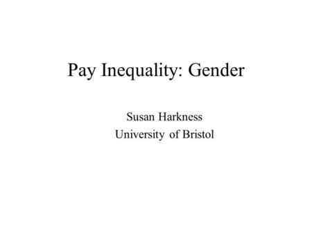 Pay Inequality: Gender Susan Harkness University of Bristol.