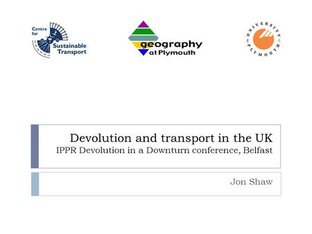 Devolution and transport in the UK IPPR Devolution in a Downturn conference, Belfast Jon Shaw.