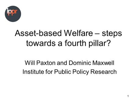 1 Asset-based Welfare – steps towards a fourth pillar? Will Paxton and Dominic Maxwell Institute for Public Policy Research.