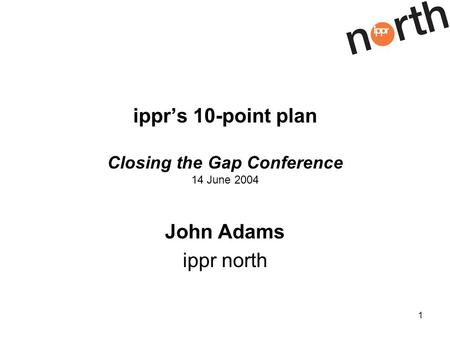 1 ipprs 10-point plan Closing the Gap Conference 14 June 2004 John Adams ippr north.