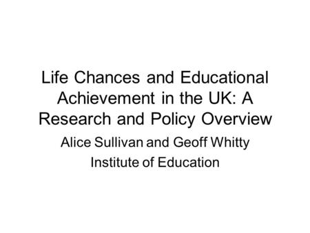 Life Chances and Educational Achievement in the UK: A Research and Policy Overview Alice Sullivan and Geoff Whitty Institute of Education.