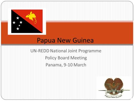 UN-REDD National Joint Programme Policy Board Meeting Panama, 9-10 March Papua New Guinea.