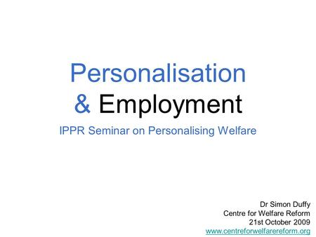 Personalisation & Employment IPPR Seminar on Personalising Welfare Dr Simon Duffy Centre for Welfare Reform 21st October 2009 www.centreforwelfarereform.org.