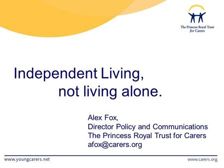 Independent Living, not living alone. Alex Fox, Director Policy and Communications The Princess Royal Trust for Carers