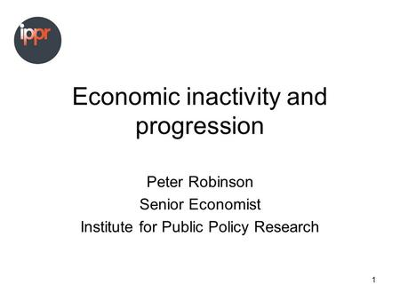 1 Economic inactivity and progression Peter Robinson Senior Economist Institute for Public Policy Research.