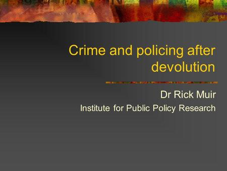 Crime and policing after devolution Dr Rick Muir Institute for Public Policy Research.