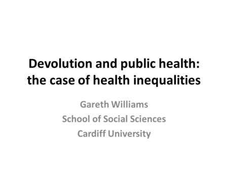 Devolution and public health: the case of health inequalities Gareth Williams School of Social Sciences Cardiff University.