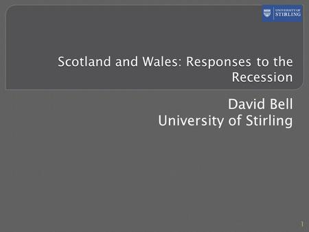 Scotland and Wales: Responses to the Recession David Bell University of Stirling 1.