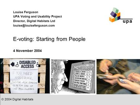 © 2004 Digital Habitats E-voting: Starting from People Louise Ferguson UPA Voting and Usability Project Director, Digital Habitats Ltd