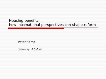 Housing benefit: how international perspectives can shape reform Peter Kemp University of Oxford.