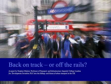 Back on track – or off the rails? A report by Stephen Glaister, Professor of Transport and Infrastructure, Imperial College London for Development Securities.