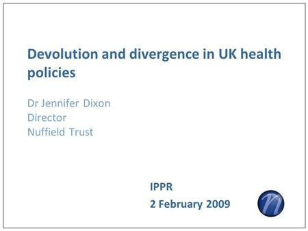 Devolution and divergence in UK health policies Dr Jennifer Dixon Director Nuffield Trust IPPR 2 February 2009.