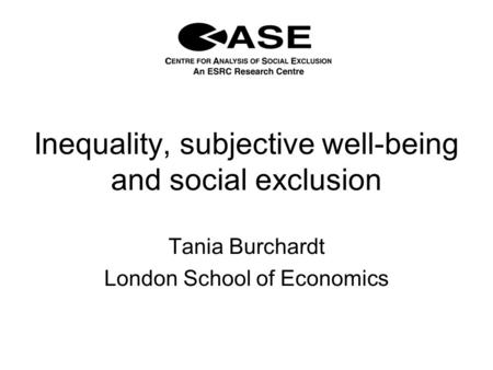 Inequality, subjective well-being and social exclusion Tania Burchardt London School of Economics.