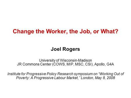 Change the Worker, the Job, or What? Joel Rogers University of Wisconsin-Madison JR Commons Center (COWS, MIP, MSC, CSI), Apollo, G4A Institute for Progressive.