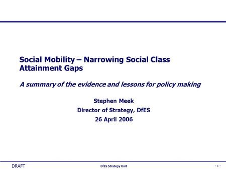 - 1 - DfES Strategy Unit DRAFT Social Mobility – Narrowing Social Class Attainment Gaps A summary of the evidence and lessons for policy making Stephen.