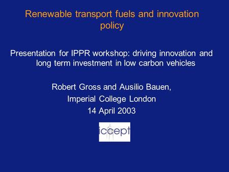Renewable transport fuels and innovation policy Presentation for IPPR workshop: driving innovation and long term investment in low carbon vehicles Robert.
