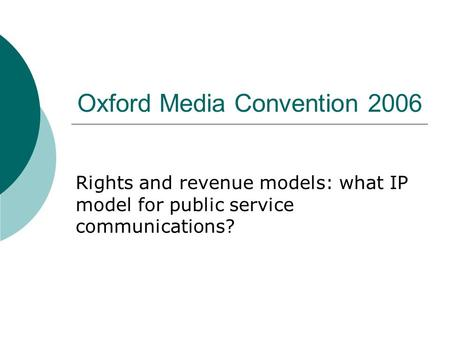 Oxford Media Convention 2006 Rights and revenue models: what IP model for public service communications?