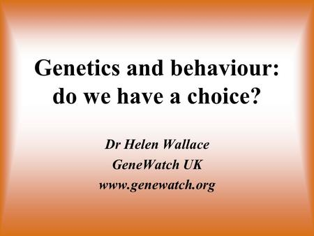 Genetics and behaviour: do we have a choice? Dr Helen Wallace GeneWatch UK www.genewatch.org.