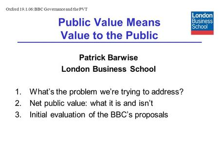 Public Value Means Value to the Public Patrick Barwise London Business School 1.Whats the problem were trying to address? 2.Net public value: what it is.