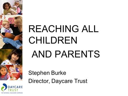 REACHING ALL CHILDREN AND PARENTS Stephen Burke Director, Daycare Trust.
