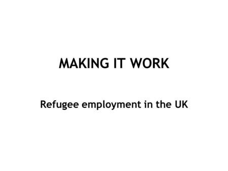 MAKING IT WORK Refugee employment in the UK. Factors Affecting Employment English language Education Length of residence Migration aspirations Immigration.