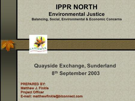 IPPR NORTH Environmental Justice Balancing, Social, Environmental & Economic Concerns Quayside Exchange, Sunderland 8 th September 2003 PREPARED BY: Matthew.