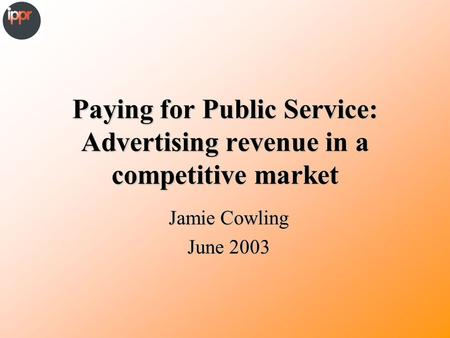 Paying for Public Service: Advertising revenue in a competitive market Jamie Cowling June 2003.