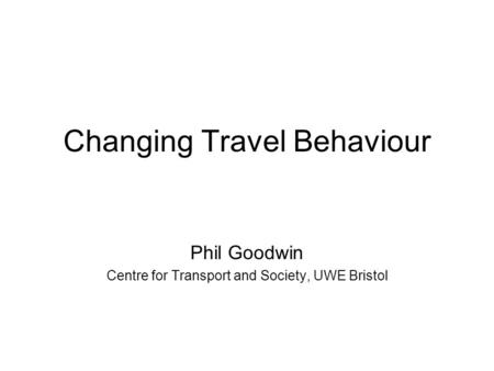 Changing Travel Behaviour Phil Goodwin Centre for Transport and Society, UWE Bristol.