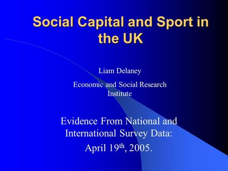 Social Capital and Sport in the UK Evidence From National and International Survey Data: April 19 th, 2005. Liam Delaney Economic and Social Research Institute.