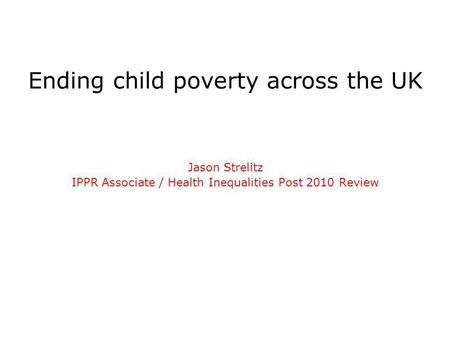 Ending child poverty across the UK Jason Strelitz IPPR Associate / Health Inequalities Post 2010 Review.