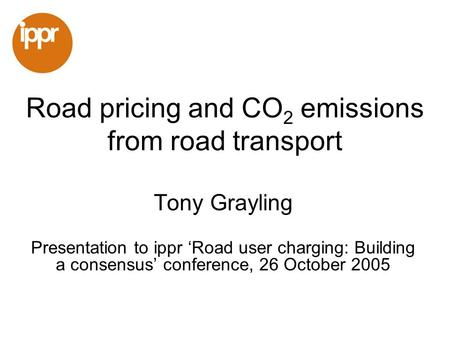 Road pricing and CO 2 emissions from road transport Tony Grayling Presentation to ippr Road user charging: Building a consensus conference, 26 October.