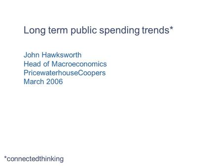 Long term public spending trends* John Hawksworth Head of Macroeconomics PricewaterhouseCoopers March 2006 *connectedthinking.