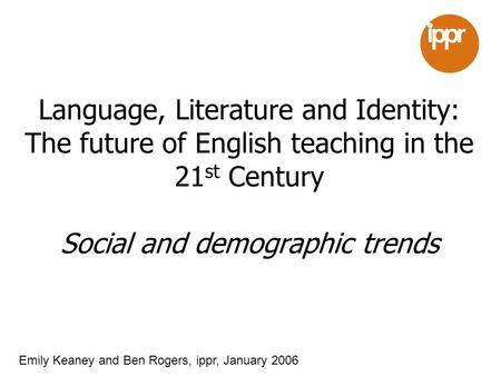 Language, Literature and Identity: The future of English teaching in the 21 st Century Social and demographic trends Emily Keaney and Ben Rogers, ippr,