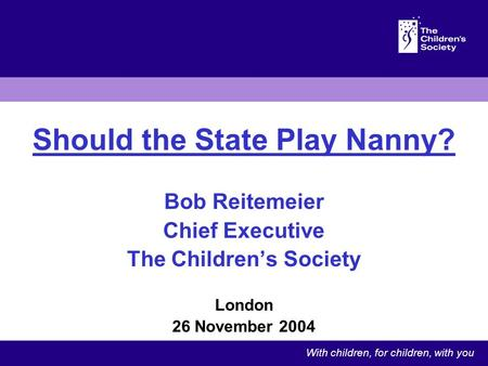 Should the State Play Nanny? Bob Reitemeier Chief Executive The Childrens Society London 26 November 2004 With children, for children, with you.
