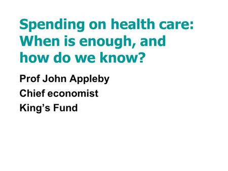 Spending on health care: When is enough, and how do we know? Prof John Appleby Chief economist Kings Fund.